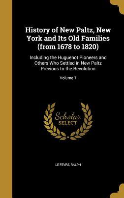 History of New Paltz, New York and Its Old Families (from 1678 to 1820): Including the Huguenot Pioneers and Others Who Settled in New Paltz Previous to the Revolution; Volume 1