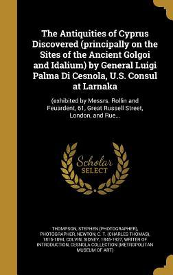 The Antiquities of Cyprus Discovered (Principally on the Sites of the Ancient Golgoi and Idalium) by General Luigi Palma Di Cesnola, U.S. Consul at Larnaka: (Exhibited by Messrs. Rollin and Feuardent, 61, Great Russell Street, London, and Rue...