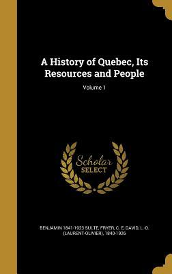 A History of Quebec, Its Resources and People; Volume 1