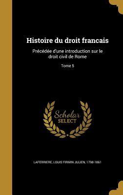Histoire Du Droit Francais: Precedee D'Une Introduction Sur Le Droit Civil de Rome; Tome 5