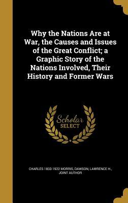 Why the Nations Are at War, the Causes and Issues of the Great Conflict; A Graphic Story of the Nations Involved, Their History and Former Wars