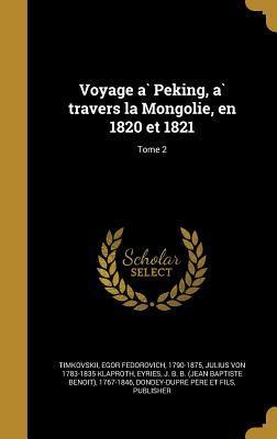 Voyage a Peking, a Travers La Mongolie, En 1820 Et 1821; Tome 2