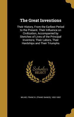 The Great Inventions: Their History, from the Earliest Period to the Present. Their Influence on Civilization, Accompanied by Sketches of Lives of the Principal Inventors; Their Labors, Their Hardships and Their Triumphs