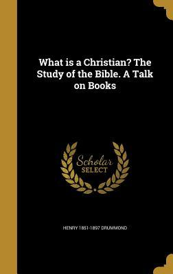 What Is a Christian? the Study of the Bible. a Talk on Books