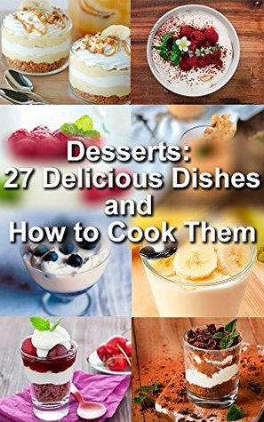 Desserts: 27 Delicious Dishes and How to Cook Them