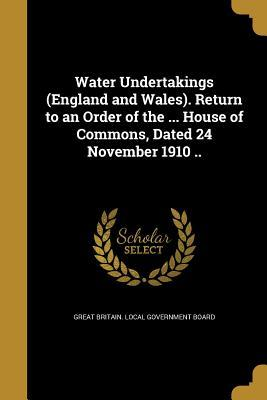 Water Undertakings (England and Wales). Return to an Order of the ... House of Commons, Dated 24 November 1910 ..