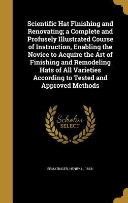 Scientific Hat Finishing and Renovating; A Complete and Profusely Illustrated Course of Instruction, Enabling the Novice to Acquire the Art of Finishing and Remodeling Hats of All Varieties According to Tested and Approved Methods