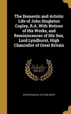 The Domestic and Artistic Life of John Singleton Copley, R.A. with Notices of His Works, and Reminiscences of His Son, Lord Lyndhurst, High Chancellor of Great Britain