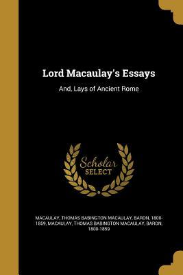 macaulay s essays and lays of ancient rome by thomas babington macaulay s essays and lays of ancient rome by thomas babington macaulay