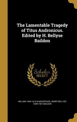 The Lamentable Tragedy of Titus Andronicus. Edited by H. Bellyse Baildon