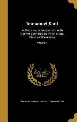 Immanuel Kant: A Study and a Comparison with Goethe, Leonardo Da Vinci, Bruno, Plato and Descartes; Volume 1