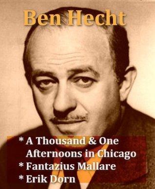 Ben Hecht - A Thousand & One Afternoons in Chicago, Fantazius Mallare, Erik Dorn