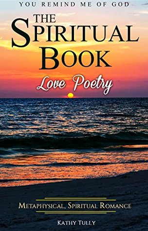 Love Poetry - The Spiritual Book: A Metaphysical Spiritual Romance. You Remind Me of God.