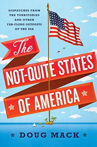 The Not Quite States Of America Dispatches From The Territories And Other Far Flung Outposts Of The Usa By Doug Mack