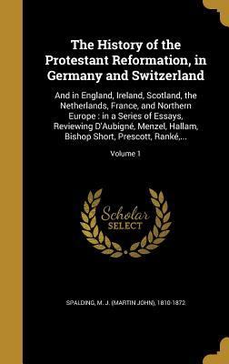 The History of the Protestant Reformation, in Germany and Switzerland: And in England, Ireland, Scotland, the Netherlands, France, and Northern Europe: In a Series of Essays, Reviewing D'Aubigne, Menzel, Hallam, Bishop Short, Prescott, Ranke, ...; Volu...
