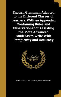 English Grammar, Adapted to the Different Classes of Learners. with an Appendix, Containing Rules and Observations for Assisting the More Advanced Students to Write with Perspicuity and Accuracy