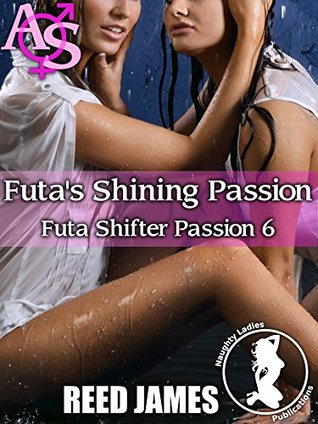 Futa's Shining Passion (Futa Shifter Passion 6)(Futa-on-Female, Futa-on-Futa, Gender Swap, Menage, Exhibitionism Erotica)