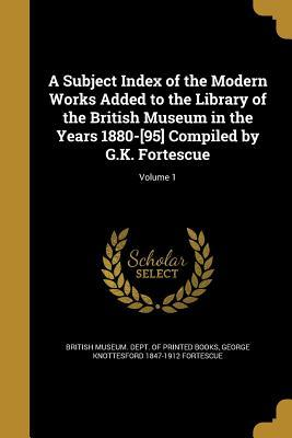 A Subject Index of the Modern Works Added to the Library of the British Museum in the Years 1880-[95] Compiled by G.K. Fortescue; Volume 1
