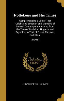 Nollekens and His Times: Comprehending a Life of That Celebrated Sculptor; And Memoirs of Several Contemporary Artists, from the Time of Roubiliac, Hogarth, and Reynolds, to That of Fuseli, Flaxman, and Blake; Volume 1