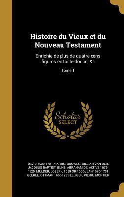 Histoire Du Vieux Et Du Nouveau Testament: Enrichie de Plus de Quatre Cens Figures En Taille-Douce, &C; Tome 1