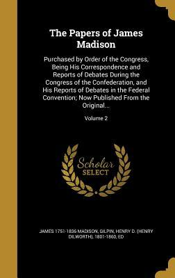 The Papers of James Madison: Purchased by Order of the Congress, Being His Correspondence and Reports of Debates During the Congress of the Confederation, and His Reports of Debates in the Federal Convention; Now Published from the Original...; Volume 2