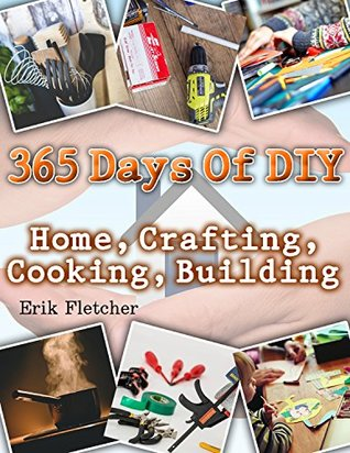 365 Days Of DIY: Home, Crafting, Cooking, Building: