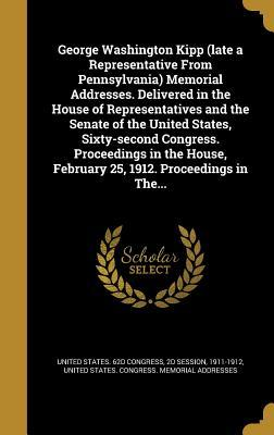 George Washington Kipp (Late a Representative from Pennsylvania) Memorial Addresses. Delivered in the House of Representatives and the Senate of the United States, Sixty-Second Congress. Proceedings in the House, February 25, 1912. Proceedings in The...
