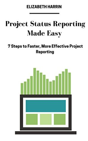 Project Status Reporting Made Easy: 7 Steps to Faster, More Effective Project Reporting