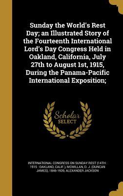 Sunday the World's Rest Day; An Illustrated Story of the Fourteenth International Lord's Day Congress Held in Oakland, California, July 27th to August 1st, 1915, During the Panama-Pacific International Exposition;