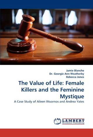 The Value of Life: Female Killers and the Feminine Mystique: A Case Study of Aileen Wuornos and Andrea Yates
