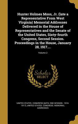 Hunter Holmes Moss, Jr. (Late a Representative from West Virginia) Memorial Addresses Delivered in the House of Representatives and the Senate of the United States, Sixty-Fourth Congress, Second Session. Proceedings in the House, January 28, 1917....; ...