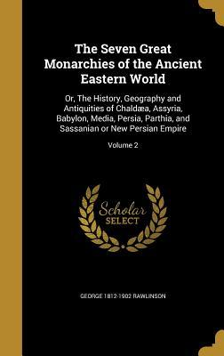 The Seven Great Monarchies of the Ancient Eastern World: Or, the History, Geography and Antiquities of Chaldaea, Assyria, Babylon, Media, Persia, Parthia, and Sassanian or New Persian Empire; Volume 2