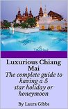 Luxurious Chiang Mai: The complete guide to having a 5 star holiday or honeymoon in Chiang Mai