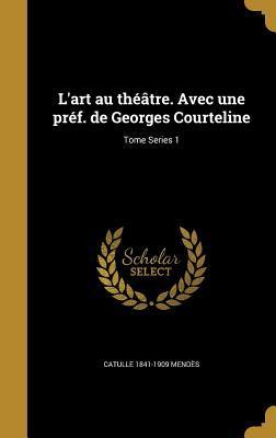 L'Art Au Theatre. Avec Une Pref. de Georges Courteline; Tome Series 1