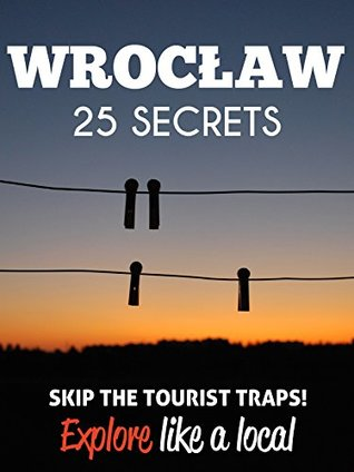 Wroclaw 25 Secrets - The Locals Travel Guide For Your Trip to Wroclaw (Poland): Skip the tourist traps and explore like a local : Where to Go, Eat & Party in Wroclaw 2016 / 2017