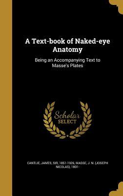 A Text-Book of Naked-Eye Anatomy: Being an Accompanying Text to Masse's Plates