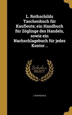 L. Rothschilds Taschenbuch Fur Kaufleute; Ein Handbuch Fur Zoglinge Des Handels, Sowie Ein Nachschlagebuch Fur Jedes Kontor ..