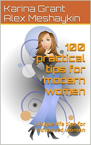 100 practical tips for modern women: Unique life tips for advanced women