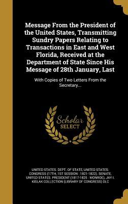 Message from the President of the United States, Transmitting Sundry Papers Relating to Transactions in East and West Florida, Received at the Department of State Since His Message of 28th January, Last: With Copies of Two Letters from the Secretary...