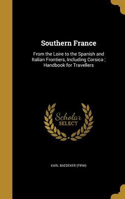 Southern France: From the Loire to the Spanish and Italian Frontiers, Including Corsica; Handbook for Travellers