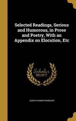Selected Readings, Serious and Humorous, in Prose and Poetry, with an Appendix on Elocution, Etc