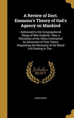 A Review of Doct. Emmons's Theory of God's Agency on Mankind: Addressed to the Congregational Clergy of New England; Also, a Refutation of the Views Entertained by Advocates of That Theory Respecting the Necessity of the Moral Evil Existing in The...
