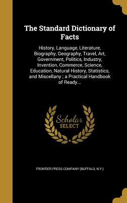 The Standard Dictionary of Facts: History, Language, Literature, Biography, Geography, Travel, Art, Government, Politics, Industry, Invention, Commerce, Science, Education, Natural History, Statistics, and Miscellany; A Practical Handbook of Ready...