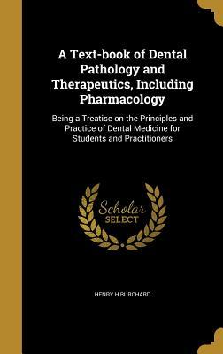 A Text-Book of Dental Pathology and Therapeutics, Including Pharmacology: Being a Treatise on the Principles and Practice of Dental Medicine for Students and Practitioners