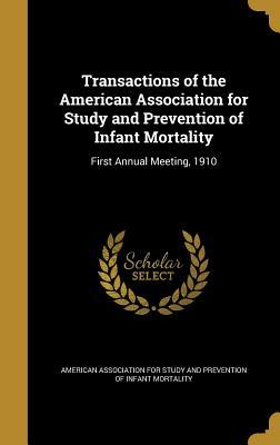 Transactions of the American Association for Study and Prevention of Infant Mortality: First Annual Meeting, 1910