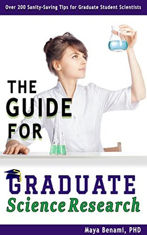 The Guide for Graduate Science Research: Over 200 Sanity-Saving Tips for Graduate Student Scientists