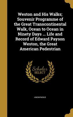 Weston and His Walks; Souvenir Programme of the Great Transcontinental Walk, Ocean to Ocean in Ninety Days ... Life and Record of Edward Payson Weston, the Great American Pedestrian