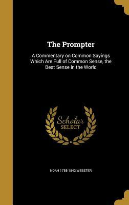 The Prompter: A Commentary on Common Sayings Which Are Full of Common Sense, the Best Sense in the World