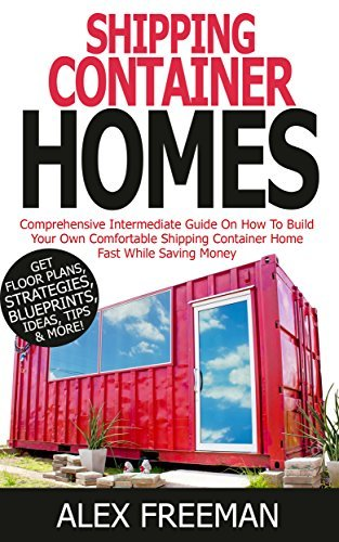 Shipping Container Homes: Comprehensive Intermediate Guide on How to Build Your Own Comfortable Shipping Container Home Fast While Saving Money. Get Floor Mortgage Free,Interior Design,Off the Grid
