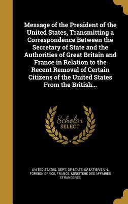 Message of the President of the United States, Transmitting a Correspondence Between the Secretary of State and the Authorities of Great Britain and France in Relation to the Recent Removal of Certain Citizens of the United States from the British...